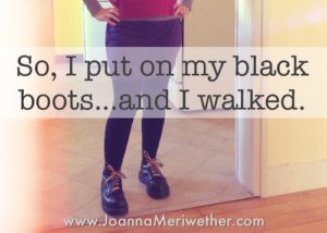 So, I put on my black boots…and I walked.