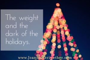 The weight and the dark of the holidays.