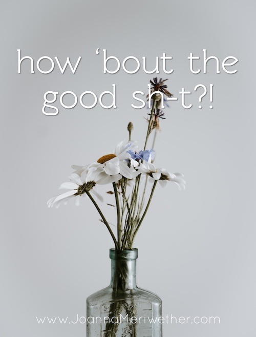 a clear bottle with wild flowers inside with the words 'how 'bout the good sh-t?!' across the top